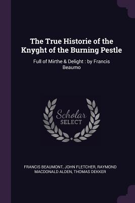 The True Historie of the Knyght of the Burning Pestle: Full of Mirthe & Delight: By Francis Beaumo
