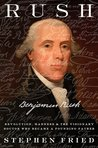 Rush: Revolution, Madness, and Benjamin Rush, the Visionary Doctor Who Became a Founding Father