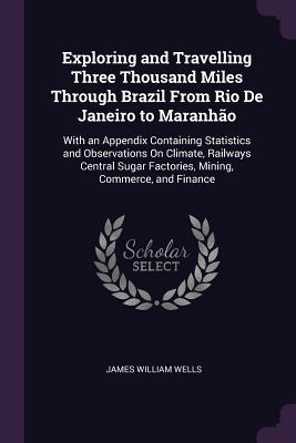 Exploring and Travelling Three Thousand Miles Through Brazil from Rio de Janeiro to Maranh�o: With an Appendix Containing Statistics and Observations on Climate, Railways Central Sugar Factories, Mining, Commerce, and Finance