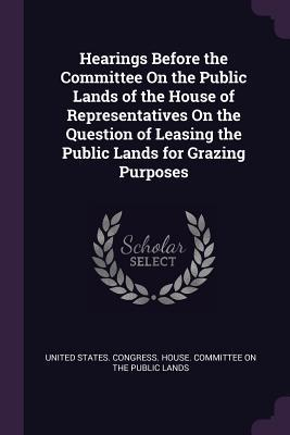 Hearings Before the Committee on the Public Lands of the House of Representatives on the Question of Leasing the Public Lands for Grazing Purposes