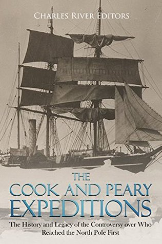 The Cook and Peary Expeditions: The History and Legacy of the Controversy over Who Reached the North Pole First