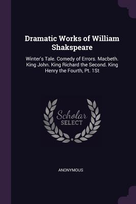 Dramatic Works of William Shakspeare: Winter's Tale. Comedy of Errors. Macbeth. King John. King Richard the Second. King Henry the Fourth, Pt. 1st