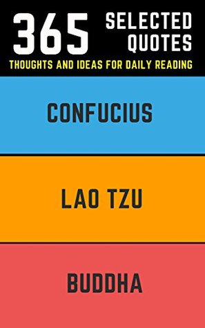 Buddha, Lao Tzu, Confucius: 365 Essential Quotes on Life, Happiness, and Everything Else