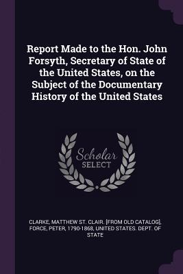 Report Made to the Hon. John Forsyth, Secretary of State of the United States, on the Subject of the Documentary History of the United States