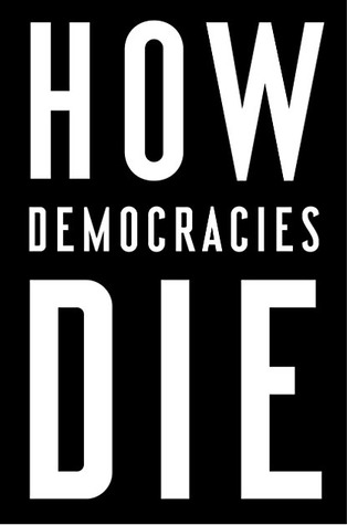How Democracies Die: What History Reveals About Our Future