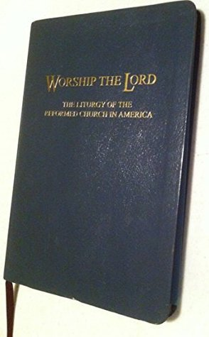 Worship the Lord: The Liturgy of the Reformed Church in America by RCA