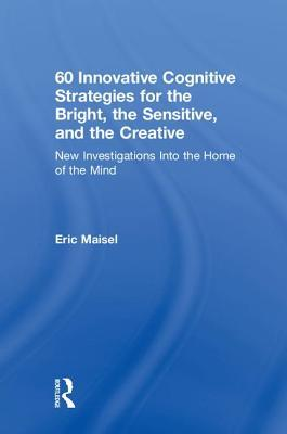 60 Innovative Cognitive Strategies for the Bright, the Sensitive, and the Creative: New Investigations Into the Home of the Mind