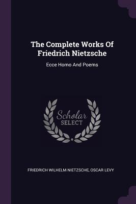 The Complete Works of Friedrich Nietzsche: Ecce Homo and Poems