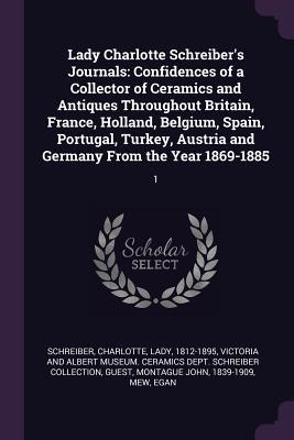 Lady Charlotte Schreiber's Journals: Confidences of a Collector of Ceramics and Antiques Throughout Britain, France, Holland, Belgium, Spain, Portugal, Turkey, Austria and Germany from the Year 1869-1885: 1