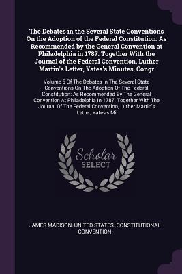 The Debates in the Several State Conventions on the Adoption of the Federal Constitution: As Recommended by the General Convention at Philadelphia in 1787. Together with the Journal of the Federal Convention, Luther Martin's Letter, Yates's Minutes, Co...