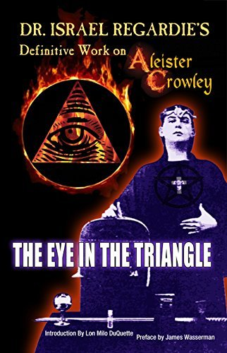 Dr Israel Regardie's Definitive Work on Aleister Crowley: The Eye in the Triangle