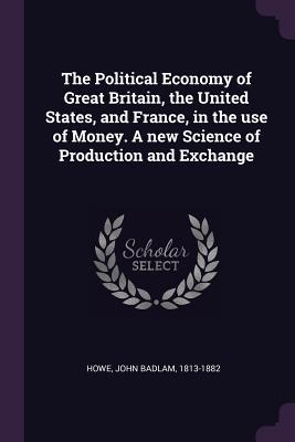 The Political Economy of Great Britain, the United States, and France, in the Use of Money. a New Science of Production and Exchange