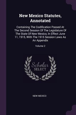 New Mexico Statutes, Annotated: Containing The Codification Passed At The Second Session Of The Legislature Of The State Of New Mexico, In Effect June 11, 1915, With The 1915 Session Laws As An Appendix; Volume 2