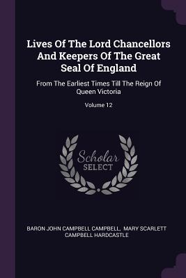 Lives of the Lord Chancellors and Keepers of the Great Seal of England: From the Earliest Times Till the Reign of Queen Victoria; Volume 12