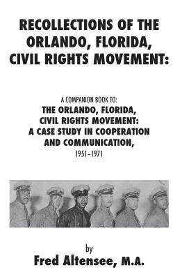 Recollections of the Orlando, Florida, Civil Rights Movement: A Companion Book To: The Orlando, Florida, Civil Rights Movement: A Case Study in Cooperation and Communication, 1951-1971