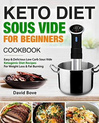 Keto Diet Sous Vide Cookbook For Beginners: Easy & Delicious Low Carb Sous Vide Ketogenic Diet Recipes For Quick Weight Loss & Fat Burning