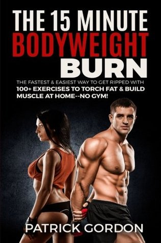 The 15 Minute Bodyweight Burn: 100+ Exercises to Torch Fat & Build Muscle. The Fastest & Easiest Way to Get Ripped at Home--No Gym! Build the Ultimate Strength Training Workout Routine