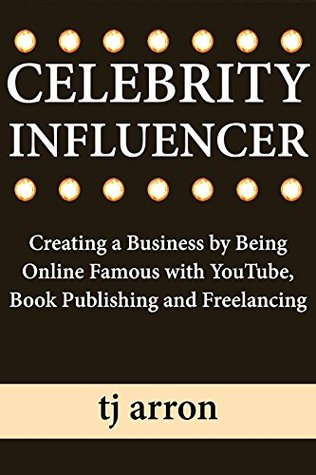 Celebrity Influencer : Creating a Business by Being Online Famous with YouTube, Book Publishing and Freelancing