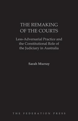 The Remaking of the Courts: Less-Adversarial Practice and the Counstitutional Role of the Judiciary in Australia