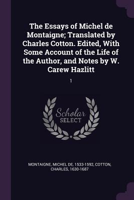 The Essays of Michel de Montaigne; Translated by Charles Cotton. Edited, with Some Account of the Life of the Author, and Notes by W. Carew Hazlitt: 1