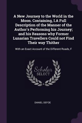 A New Journey to the World in the Moon. Containing, I.a Full Description of the Manner of the Author's Performing His Journey; And His Reasons Why Former Lunarian Travellers Could Not Find Their Way Thither: With an Exact Account of the Different Roads, F