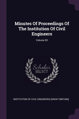 Minutes of Proceedings of the Institution of Civil Engineers; Volume 83