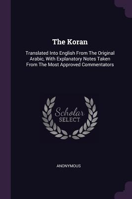 The Koran: Translated Into English from the Original Arabic, with Explanatory Notes Taken from the Most Approved Commentators