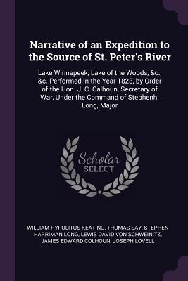 Narrative of an Expedition to the Source of St. Peter's River: Lake Winnepeek, Lake of the Woods, &c., &c. Performed in the Year 1823, by Order of the Hon. J. C. Calhoun, Secretary of War, Under the Command of Stephenh. Long, Major