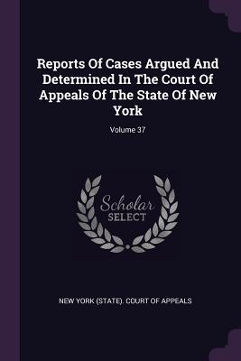 Reports of Cases Argued and Determined in the Court of Appeals of the State of New York; Volume 37