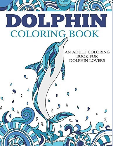 Dolphin Coloring Book: An Adult Coloring Book for Dolphin Lovers (Coloring Books for Adults)
