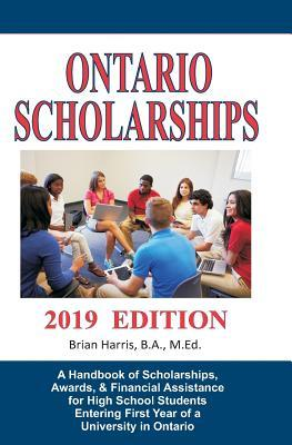 Ontario Scholarships - 2019 Edition: A Handbook of Scholarships, Awards, and Financial Assistance for High School Students Entering First Year of a University in Ontario