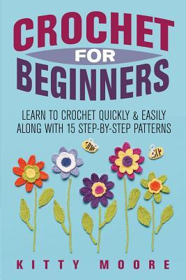 Crochet for Beginners: Learn to Crochet Quickly & Easily Along with 15 Step-By-Step Patterns