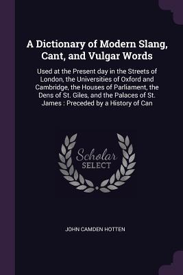 A Dictionary of Modern Slang, Cant, and Vulgar Words: Used at the Present Day in the Streets of London, the Universities of Oxford and Cambridge, the Houses of Parliament, the Dens of St. Giles, and the Palaces of St. James: Preceded by a History of Can