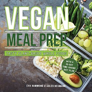 Vegan Meal Prep: Tasty Plant-Based Whole Foods With a 30-Day Time-Saving Diet Plan
