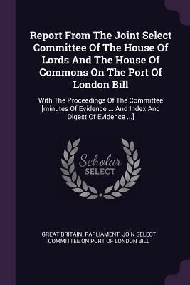 Report from the Joint Select Committee of the House of Lords and the House of Commons on the Port of London Bill: With the Proceedings of the Committee [minutes of Evidence ... and Index and Digest of Evidence ...]