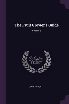 The Fruit Grower's Guide; Volume 6