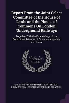 Report from the Joint Select Committee of the House of Lords and the House of Commons on London Underground Railways: Together with the Proceedings of the Committee, Minutes of Evidence, Appendix and Index