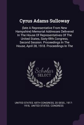 Cyrus Adams Sulloway: (late a Representative from New Hampshire) Memorial Addresses Delivered in the House of Representatives of the United States, Sixty-Fifth Congress, Second Session. Proceedings in the House, April 28, 1918. Proceedings in the