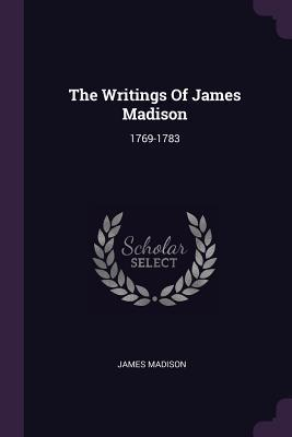 The Writings of James Madison: 1769-1783