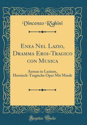 Enea Nel Lazio, Dramma Eroi-Tragico Con Musica: Aeneas in Lazium, Heroisch-Tragische Oper Mit Musik