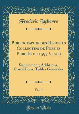 Bibliographie Des Recueils Collectifs de Po�sies Publi�s de 1597 � 1700, Vol. 4: Supplement; Additions, Corrections, Tables G�n�rales