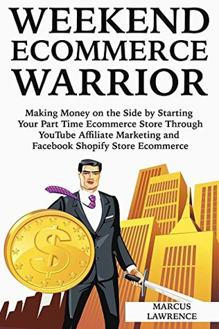 Weekend Ecommerce Warrior: Making Money on the Side by Starting Your Part Time Ecommerce Store Through YouTube Affiliate Marketing and Facebook Shopify Store Ecommerce