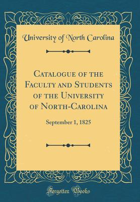 Catalogue of the Faculty and Students of the University of North-Carolina: September 1, 1825