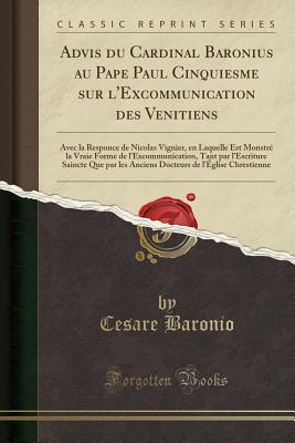 Advis Du Cardinal Baronius Au Pape Paul Cinquiesme Sur l'Excommunication Des Venitiens: Avec La Responce de Nicolas Vignier, En Laquelle Est Monstr� La Vraie Forme de l'Excommunication, Tant Par l'Escriture Saincte Que Par Les Anciens Docteurs de l'�gli