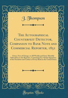 The Autographical Counterfeit Detector, Companion to Bank Note and Commercial Reporter, 1851: Given, Free of Charge, to All Weekly and Semi-Monthly Subscribers to the Reporter, Containing Fac-Simile Signatures of the President and Cashier of Every Bank in