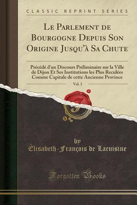 Le Parlement de Bourgogne Depuis Son Origine Jusqu'� Sa Chute, Vol. 3: Pr�c�d� d'Un Discours Pr�liminaire Sur La Ville de Dijon Et Ses Institutions Les Plus Recul�es Comme Capitale de Cette Ancienne Province