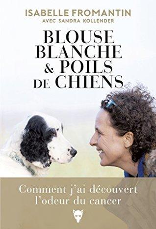 Blouse blanche et poils de chien - Comment j'ai découvert l'odeur du cancer (NON FICTION)