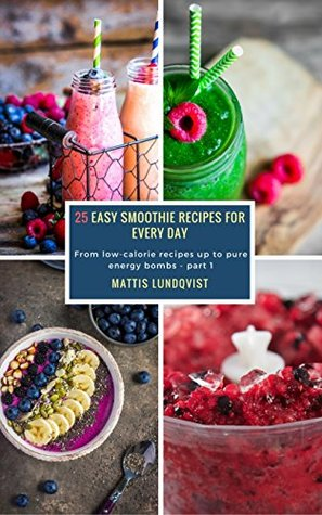 25 Easy Smoothie Recipes for Every Day - part 1: From low-calorie recipes up to pure energy bombs