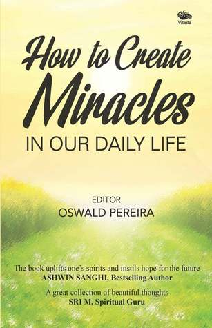 How to Create Miracles in Our Daily Life by Oswald Pereira