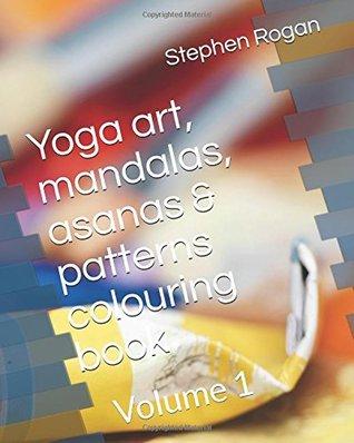 Yoga art, mandalas, asanas & patterns: Volume 1